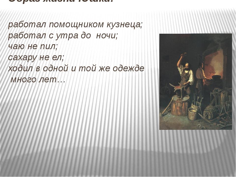 Образ жизни Юшки: работал помощником кузнеца; работал с утра до ночи; чаю не...