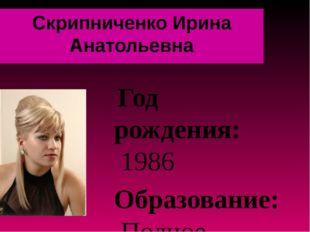 Скрипниченко Ирина Анатольевна Год рождения: 1986 Образование: Полное высшее,