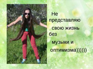 Не представляю свою жизнь без музыки и оптимизма))))))