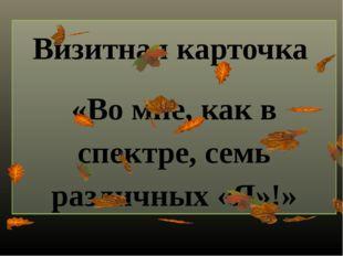 Визитная карточка «Во мне, как в спектре, семь различных «Я»!»