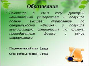 Образование Закончила в 2013 году Донецкий национальный университет и получил