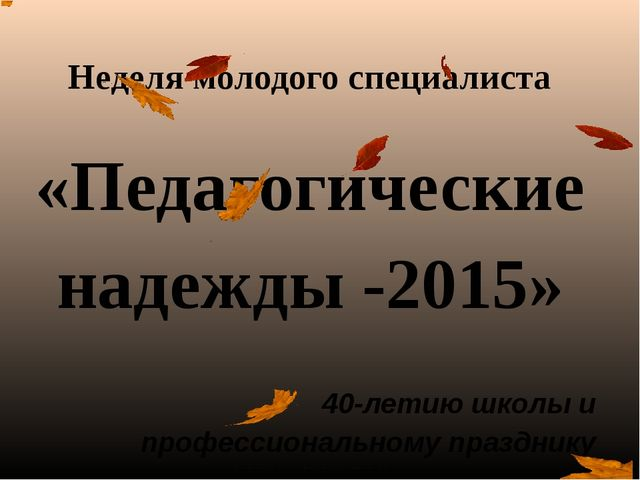Неделя молодого специалиста «Педагогические надежды -2015» 40-летию школы и п...