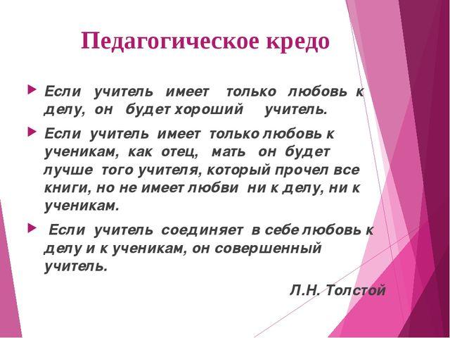 Педагогическое кредо Если учитель имеет только любовь к делу, он...