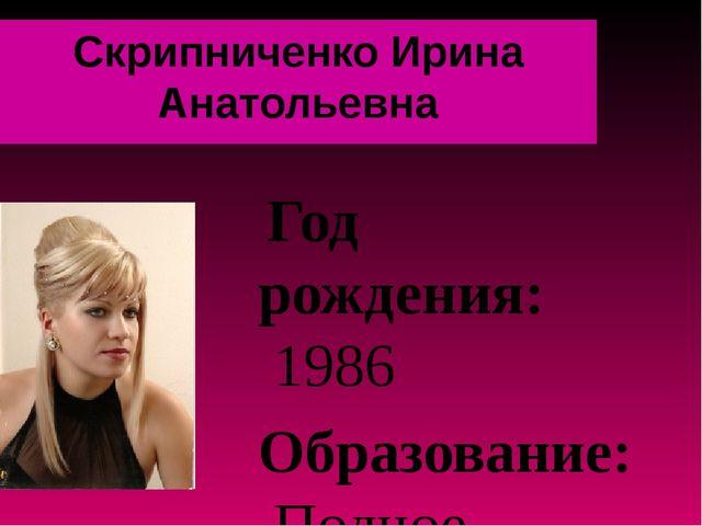 Скрипниченко Ирина Анатольевна Год рождения: 1986 Образование: Полное высшее,...