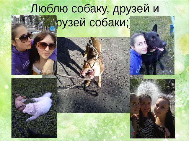 Люблю собаку, друзей и друзей собаки;)))