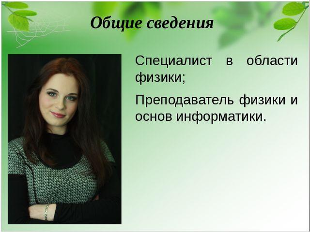Общие сведения Специалист в области физики; Преподаватель физики и основ инфо...