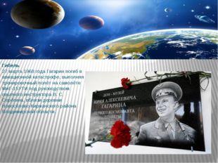 Гибель 27 марта 1968 года Гагарин погиб в авиационной катастрофе, выполняя тр