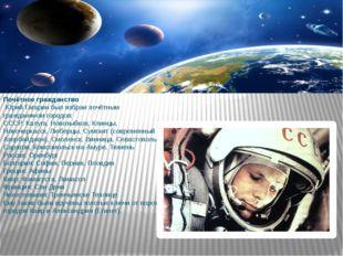 Почётное гражданство Юрий Гагарин был избран почётным гражданином городов: СС