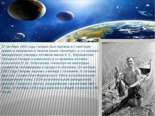 27 октября 1955 года Гагарин был призван в Советскую армию и направлен в Чкал