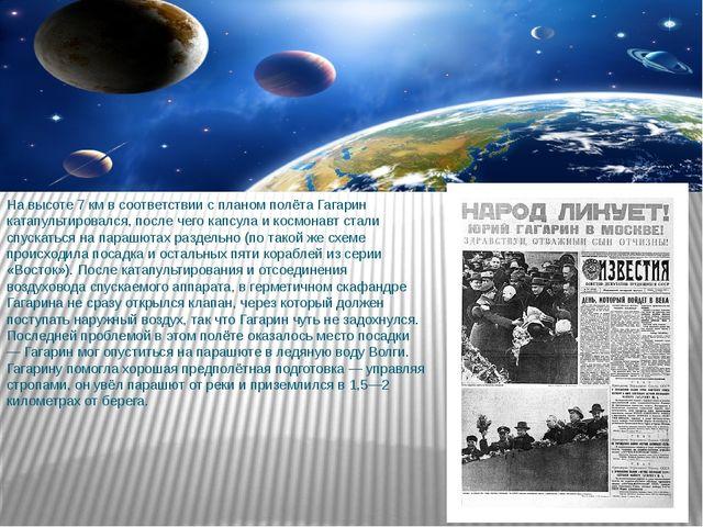 На высоте 7 км в соответствии с планом полёта Гагарин катапультировался, посл...