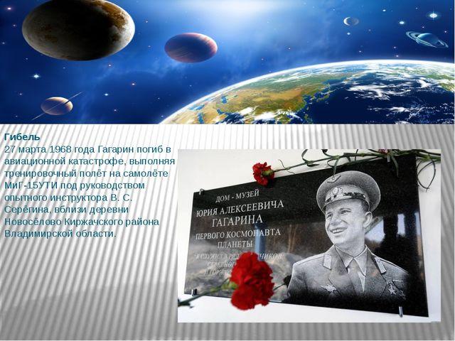 Гибель 27 марта 1968 года Гагарин погиб в авиационной катастрофе, выполняя тр...