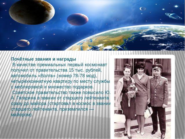 Почётные звания и награды В качестве премиальных первый космонавт получил от...