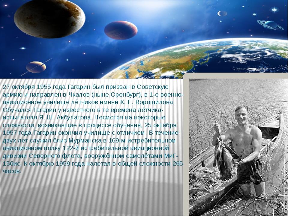 27 октября 1955 года Гагарин был призван в Советскую армию и направлен в Чкал...
