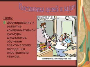 Цель: формирование и развитие коммуникативной культуры школьников, обучение п