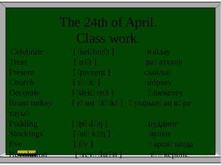 The 24th of April. Class work. Celebrate [ˈselɪbreɪt] тойлау Treat [triːt