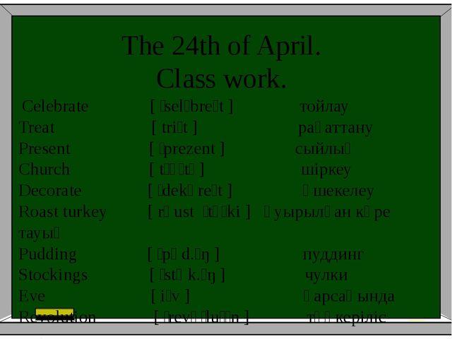 The 24th of April. Class work. Celebrate [ˈselɪbreɪt] тойлау Treat [triːt...