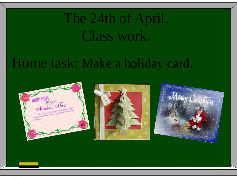 The 24th of April. Class work. Home task: Make a holiday card.