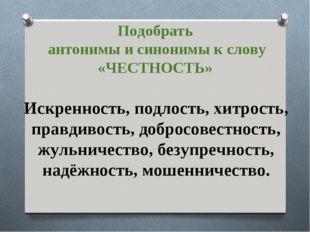 Подобрать антонимы и синонимы к слову «ЧЕСТНОСТЬ» Искренность, подлость, хитр