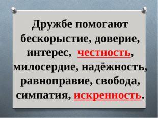 Дружбе помогают бескорыстие, доверие, интерес, честность, милосердие, надёжн
