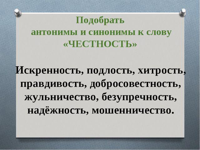 Подобрать антонимы и синонимы к слову «ЧЕСТНОСТЬ» Искренность, подлость, хитр...