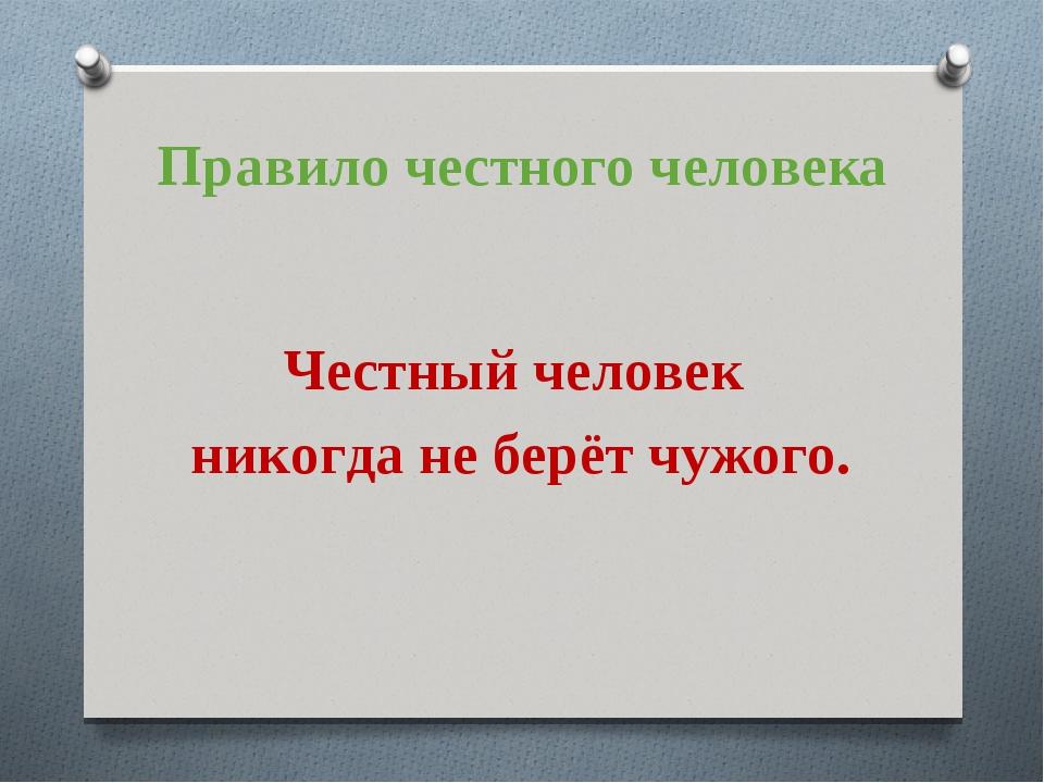 Правило честного человека Честный человек никогда не берёт чужого.