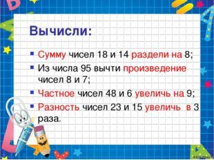 Вычисли: Сумму чисел 18 и 14 раздели на 8; Из числа 95 вычти произведение чис