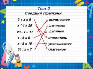 Тест 2 3 + х = 8 х * 4 = 28 23 - х = 17 х : 6 = 6 х - 8 = 15 35 : х = 7 вычит