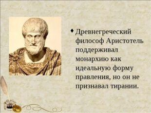 Древнегреческий философ Аристотель поддерживал монархию как идеальную форму п