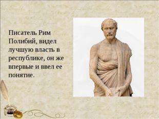 Писатель Рим Полибий, видел лучшую власть в республике, он же впервые и ввел