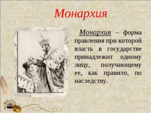 Монархия Монархия – форма правления при которой власть в государстве принадле