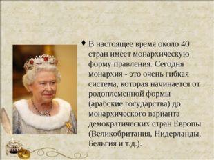 В настоящее время около 40 стран имеет монархическую форму правления. Сегодня