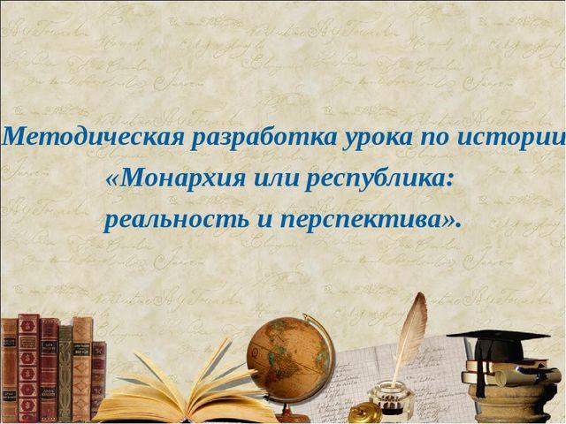 Методическая разработка урока по истории «Монархия или республика: реальност...
