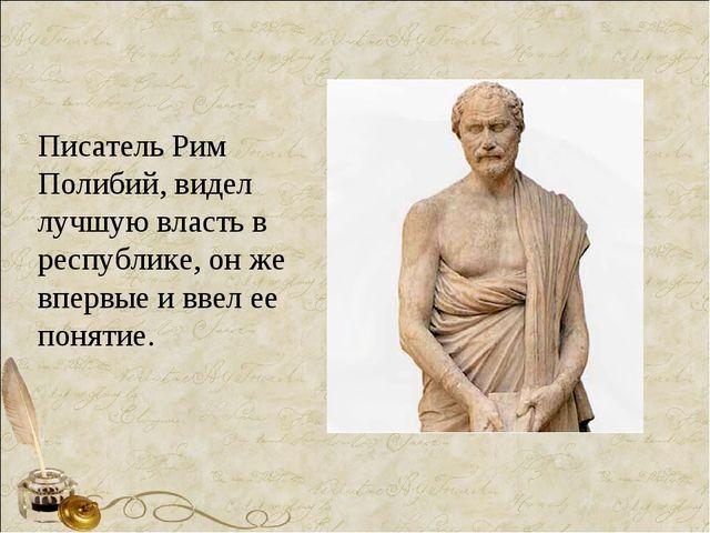 Писатель Рим Полибий, видел лучшую власть в республике, он же впервые и ввел...