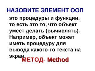 НАЗОВИТЕ ЭЛЕМЕНТ ООП это процедуры и функции, то есть это то, что объект умее