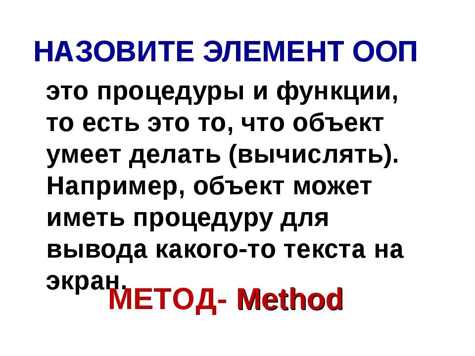 НАЗОВИТЕ ЭЛЕМЕНТ ООП это процедуры и функции, то есть это то, что объект умее...