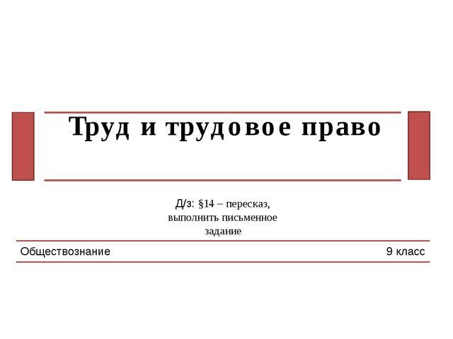 Труд и трудовое право Обществознание 9 класс Д/з: §14 – пересказ, выполнить п...