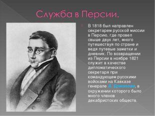 В 1818 был направлен секретарем русской миссии в Персию, где провел свыше дву
