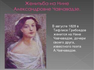 В августе 1828 в Тифлисе Грибоедов женится на Нине Чавчавадзе, дочери своего