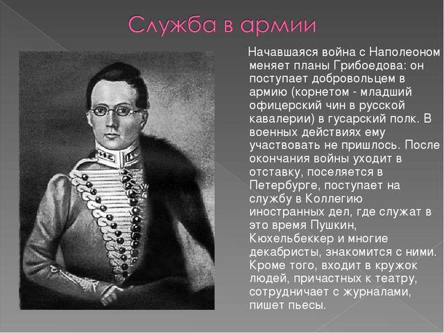 Начавшаяся война с Наполеоном меняет планы Грибоедова: он поступает добровол...