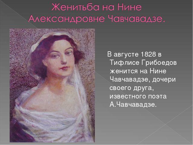 В августе 1828 в Тифлисе Грибоедов женится на Нине Чавчавадзе, дочери своего...
