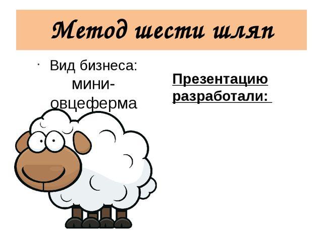 Метод шести шляп Вид бизнеса: мини-овцеферма Презентацию разработали: