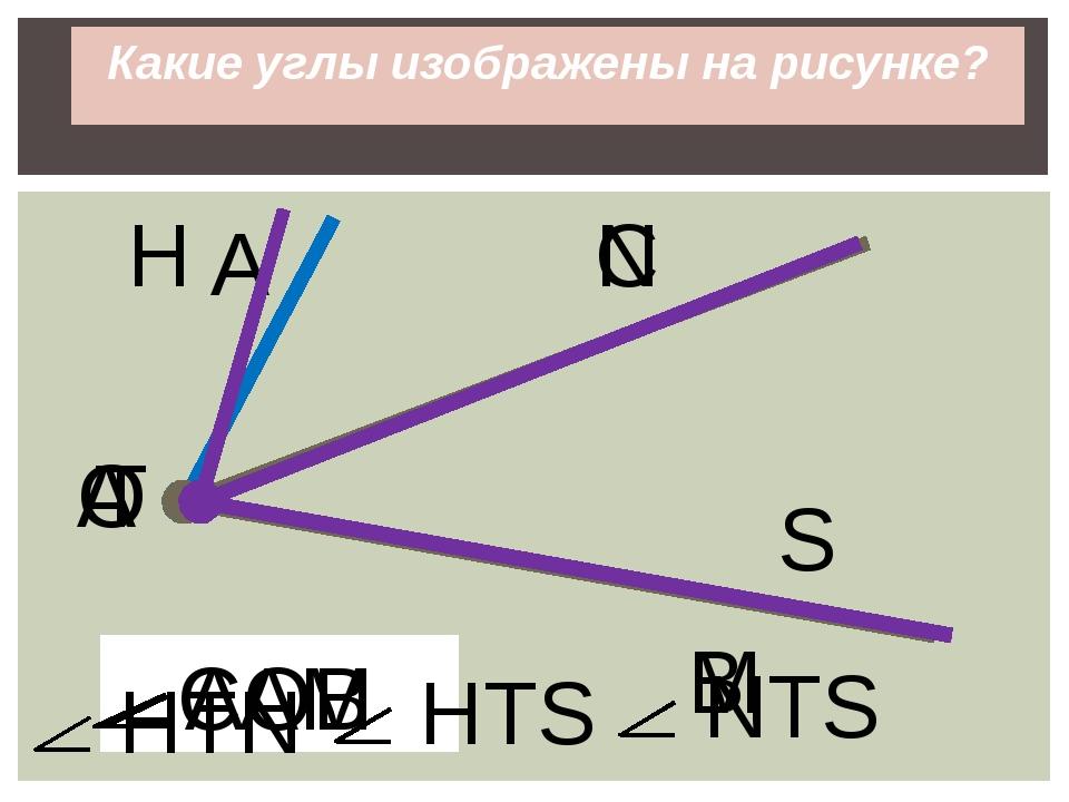 Какие углы изображены на рисунке? АОВ О А В А С М САМ Т H S N HTN HTS NTS