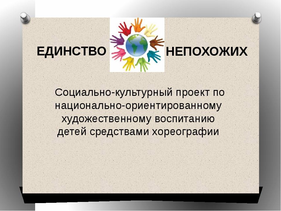 ЕДИНСТВО НЕПОХОЖИХ Социально-культурный проект по национально-ориентированном...