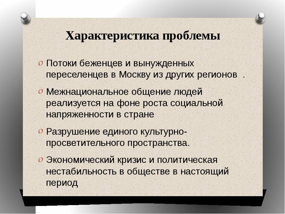 Характеристика проблемы Потоки беженцев и вынужденных переселенцев в Москву и...