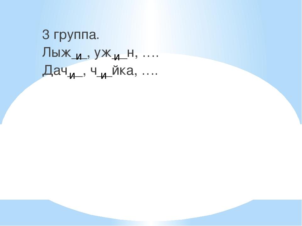 и 3 группа. Лыж__, уж__н, …. Дач__, ч__йка, …. и и и