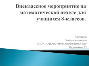 Составила: Учитель математики МБОУ СОШ №42 имени Эшрефа Шемьи-Заде. Абдульвап