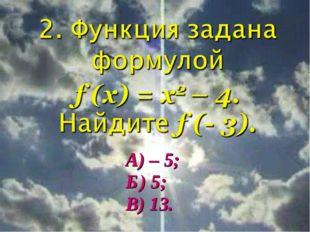 А) – 5; Б) 5; В) 13.
