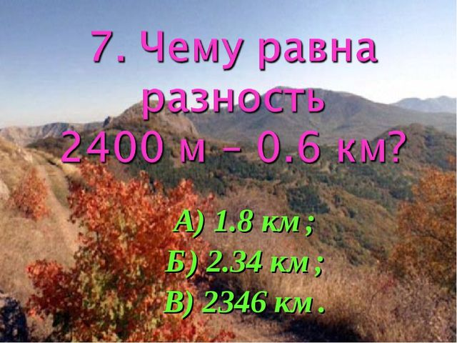 А) 1.8 км; Б) 2.34 км; В) 2346 км.
