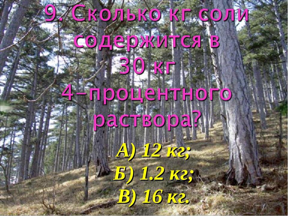 А) 12 кг; Б) 1.2 кг; В) 16 кг.
