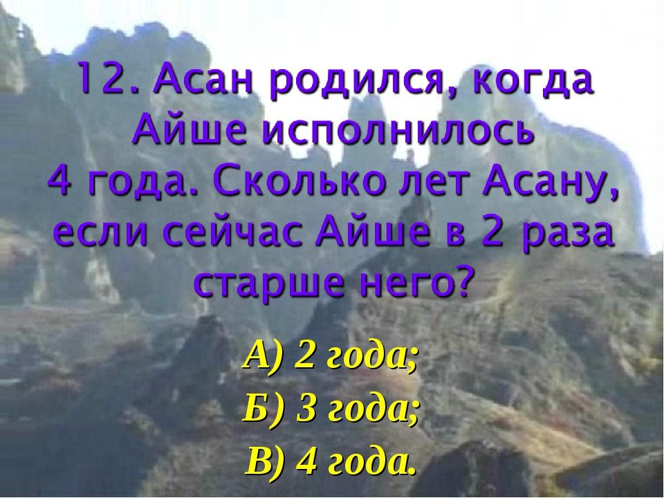 А) 2 года; Б) 3 года; В) 4 года.